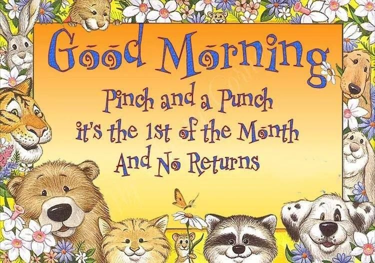 Good Morning Pinch and punch it's the first of the Month and no ...