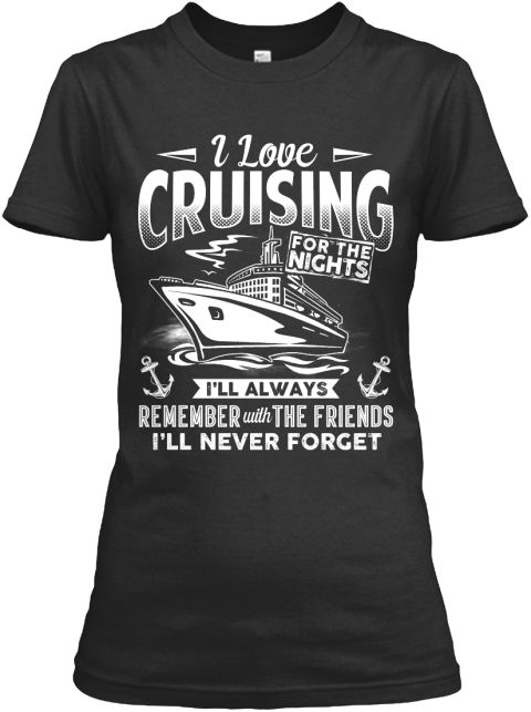 I Love Cruising For The Nights I'll Always Remember With The Friends I'll Never Forget Black Women's T-Shirt Front