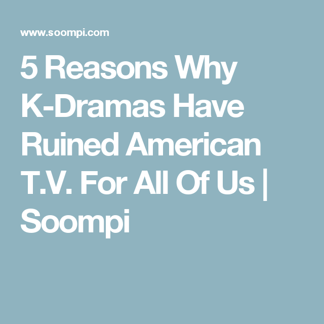 5 Reasons Why K-Dramas Have Ruined American T V  For All Of