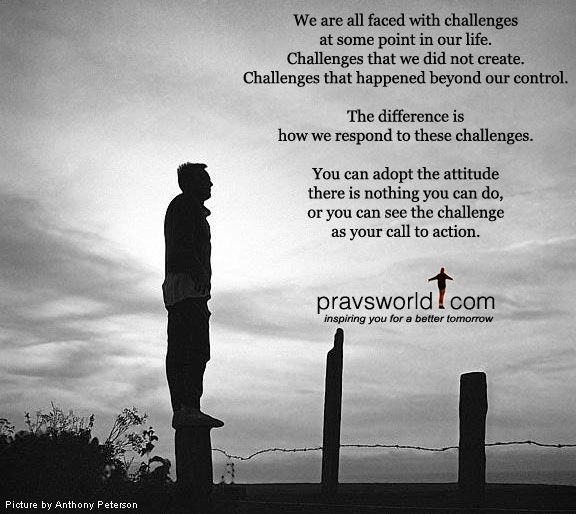 We are all faced with challenges at some point in our life. Challenges that we did not create. Challenges that are beyond our control. The difference is how we respond to these challenges. You can adopt the attitude There is nothing you can do, or you can see the challenge as your call to action.