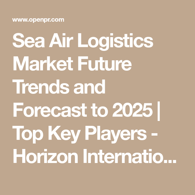 Sea Air Logistics Market Future Trends And Forecast To 2025 Top Key Players Horizon International Cargo Sncf Logistics Future Trends Marketing Logistics