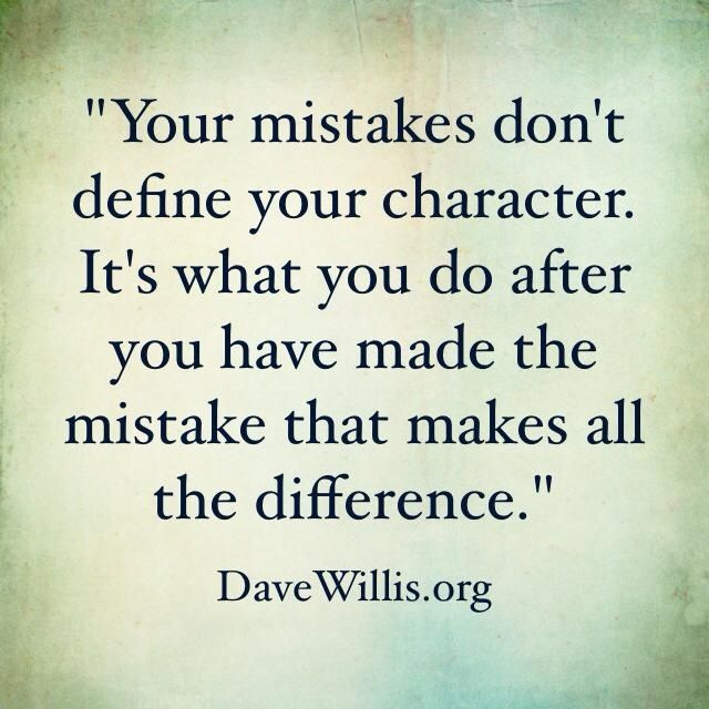 Your mistakes don't define your character.  It's what you do after you have made the mistake that makes all the difference.