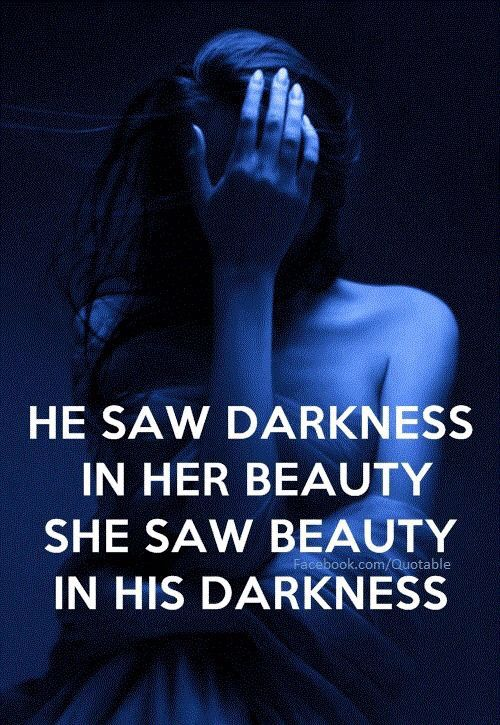 "Or maybe ""she saw darkness in his beauty, he saw beauty in her darkness"""