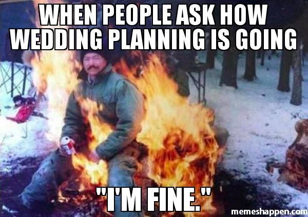 When People Ask How Wedding Planning Is Going I M Fine Ligaf Wedding Planning Quotes Wedding Day Meme Funny Wedding Pictures