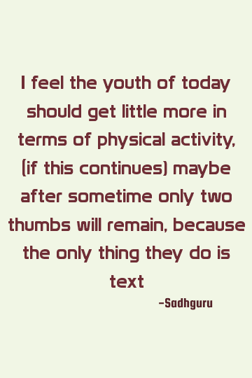 Sadhguru Funny Quote I Feel The Youth Of Today Should Get Little More In Terms Of Physical In 2020 Youth Of Today Youth Quotes Today Quotes