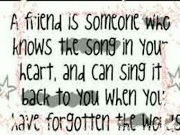 A Friend Is Someone Who Knows The Song In Your Heart.