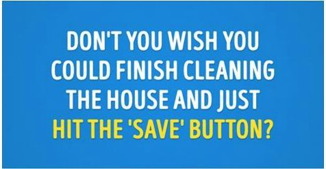 Don't you wish you could finish cleaning the house and just hit the 'save' button?