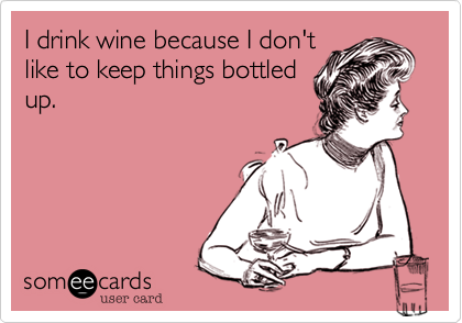 I drink wine because ...  @Stephanie Gardner Edwards