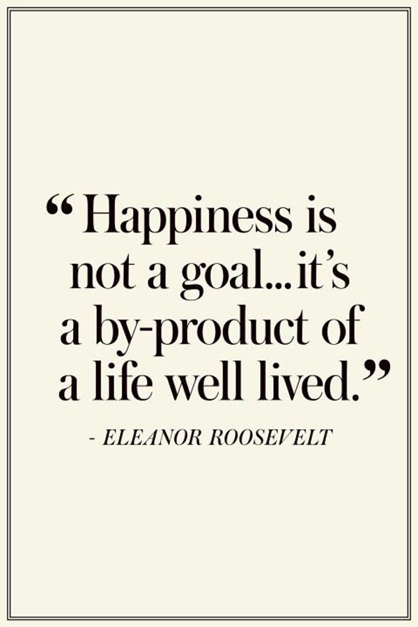 Happiness Is Not A Goal Its A By Product Of A Life Well Lived