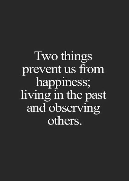 Two Things Prevent Us From Happiness   Living In The Past And Observing  Others. This Quote Is So True! Living In Comparison And In The Past Creates  Nothing ...