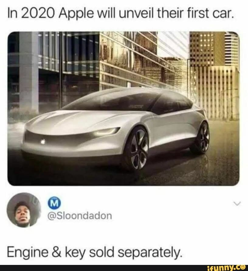 In 2020 Apple Will Unveil Their First Car Engine Key Sold Separately Ifunny Funny Car Memes Funny Best Memes