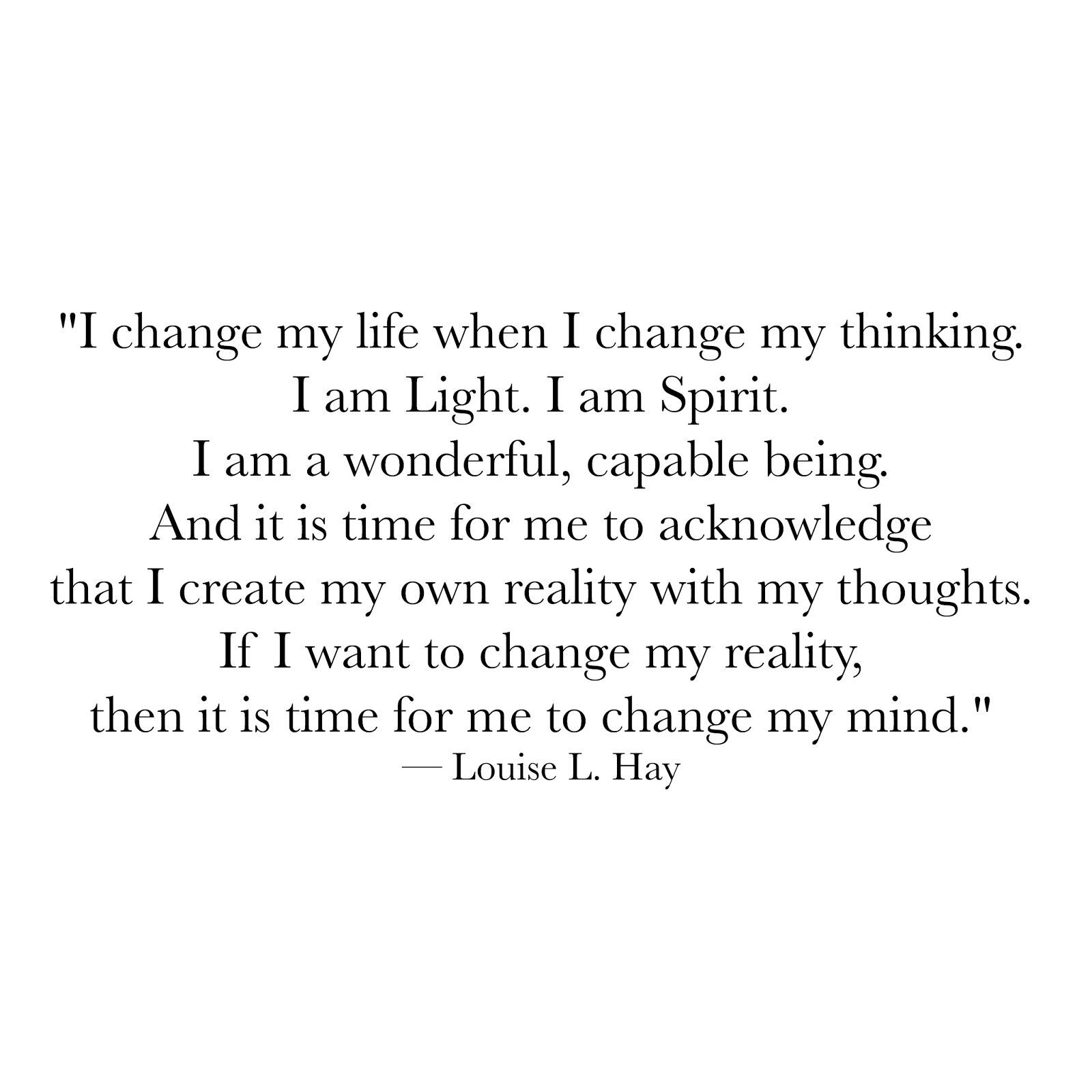 I change my life when I change my thinking. I am Light. I am Spirit. I am a  wonderful capable being. And it is time for me to … | Change quotes,