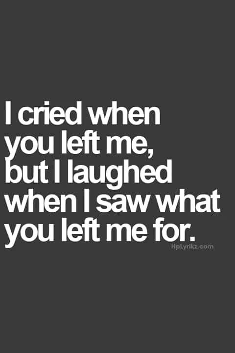 I Cried When You Left Me But I Laughed When I Saw What You Left Me Quotes Left Quotes Ex Quotes