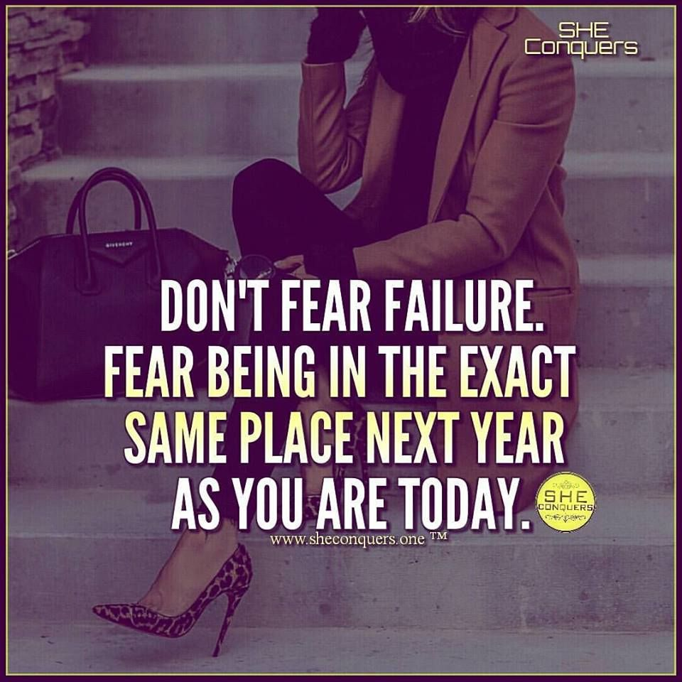 Don't fear failure. Fear being in the exact same place ...