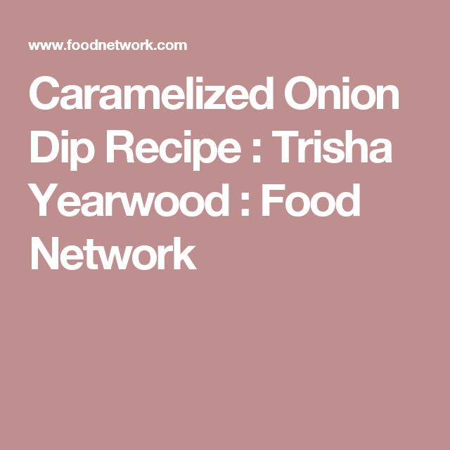 Caramelized Onion Dip Recipe : Trisha Yearwood : Food Network