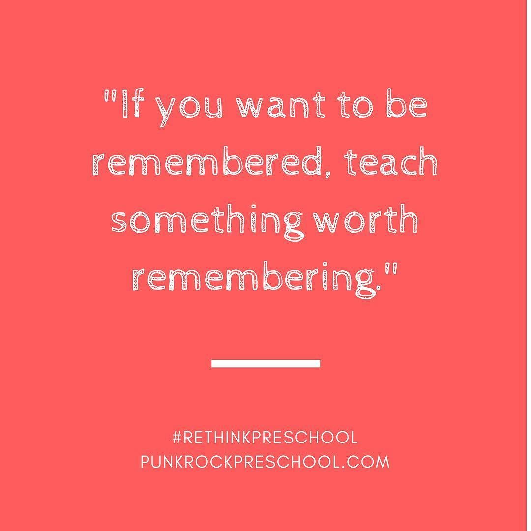 Pre K Quotes If You Want To Be Remembered Teach Something Worth Remembering