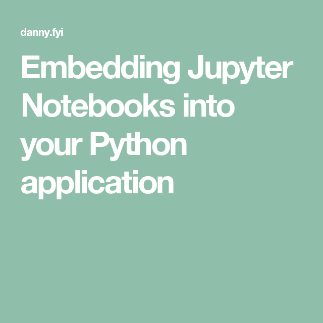Embedding Jupyter Notebooks into your Python application | Python
