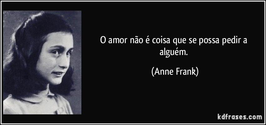 O amor não é coisa que se possa pedir a alguém. (Anne Frank)