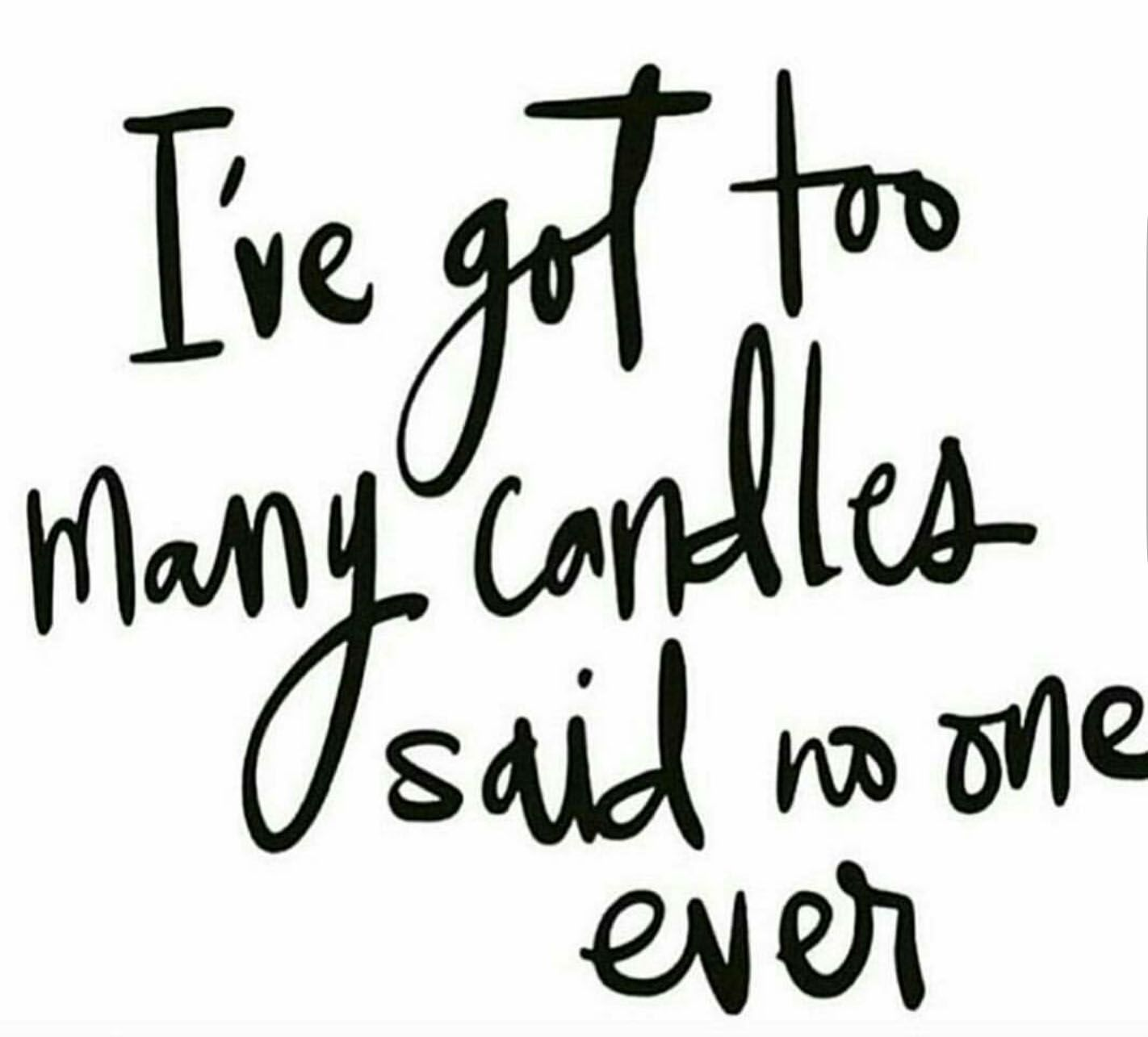 I Ve Got To May Candles Said No One Ever