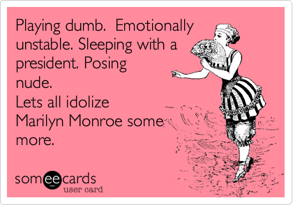 Playing dumb. Emotionally unstable. Sleeping with a president. Posing nude. Lets all idolize Marilyn Monroe some more.