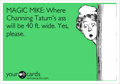MAGIC MIKE: Where Channing Tatum's ass will be 40 ft. wide. Yes, please.