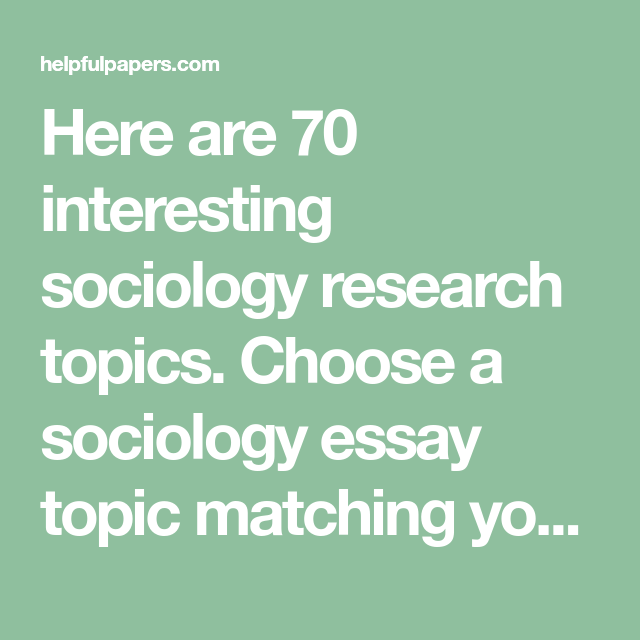 Here Are 70 Interesting Sociology Research Topics Choose A Sociology Essay Topic Matching Your Interests And Write A Fantastic Es Essay Topics Essay Sociology