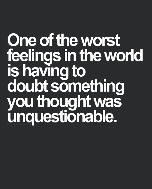One Of The Worst Feelings In The World Is Having To Doubt Something