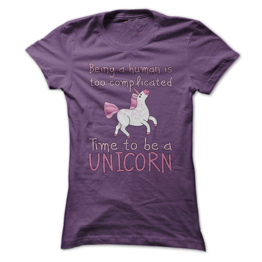 Being A Human Is Too Complicated - Time To Be A Unicorn T Shirt - Buy this cute and funny unicorn tee shirt at http://www.sunfrogshirts.com/Being-A-Human-Is-Too-Complicated--Time-Be-A-Unicorn-T-Shirt-Purple-Ladies.html?6987