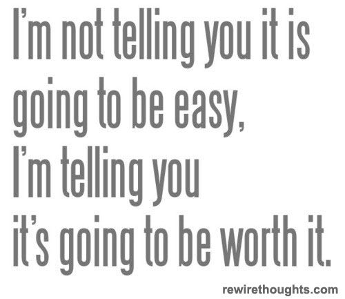 Not Gonna Be Easy But Will Be Worth It Quotes Inspirational