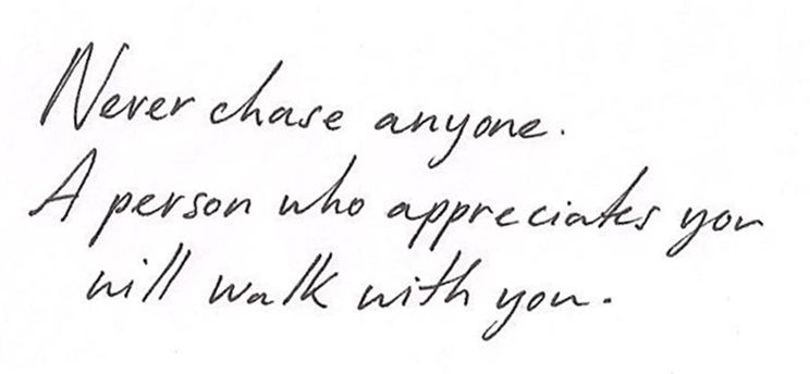 Never chase anyone. A person who appreciates you will walk with you. - Google Search