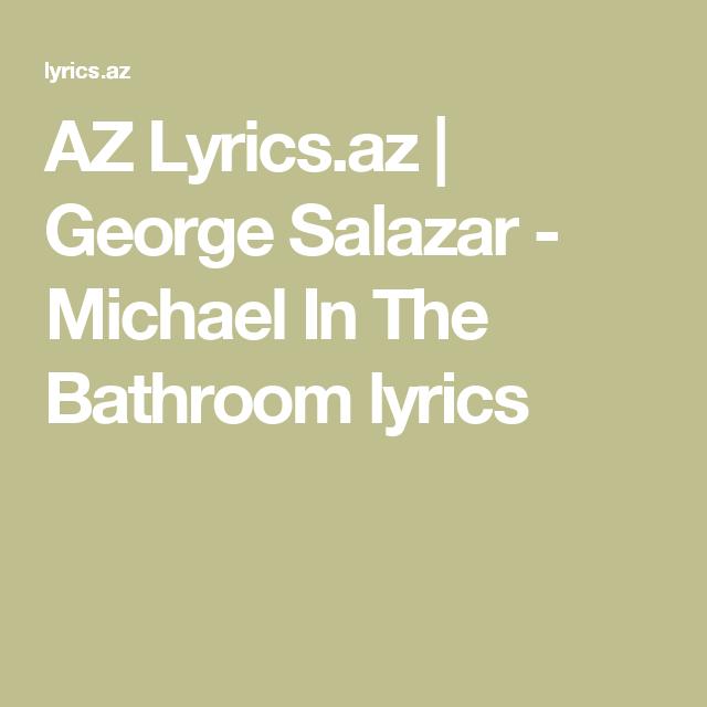 AZ Lyricsaz George Salazar Michael In The Bathroom Lyrics - Michael in the bathroom lyrics