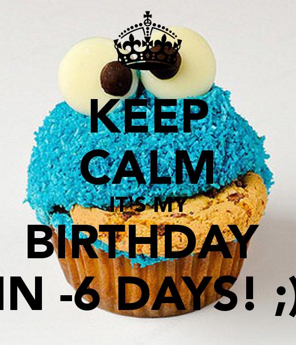Keep Calm It S My Birthday In 6 Days Its My Birthday Birthday Keep Calm Quotes