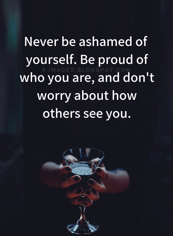 Be Yourself Quotes Never Be Ashamed Of Yourself Be Proud Of Who You