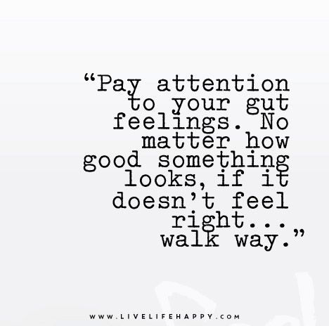 Pay Attention To Your Gut Feelings No Matter How Good Something Looks If It Doesn T Feel Right Walk Way Love Life Quotes Life Quotes To Live By Words