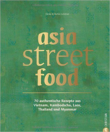 Asiatische Küche: Asia Street Food. Authentische Rezepte Aus Thailand,  Myanmar, Laos,