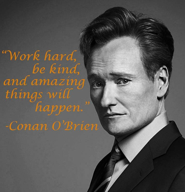 Work hard, be kind, and amazing things will happen. – Conan O'Brien thedailyquotes.com