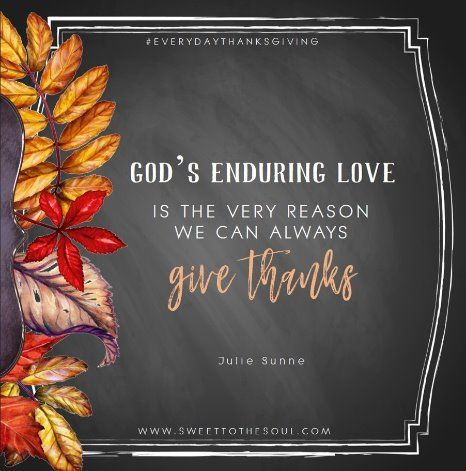 God S Enduring Love Is The Very Reason We Can Always Give Thanks Julie Sweet To The Soul Ministries Rep Gods Promises Quotes About God Giving Thanks To God