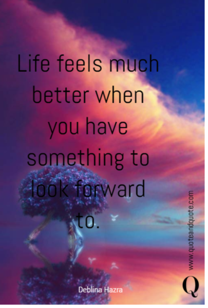 Life Feels Much Better When You Have Something To Look Forward To Inspirational Future Quotes Future Goals Quotes Inspirational Quotes Motivation