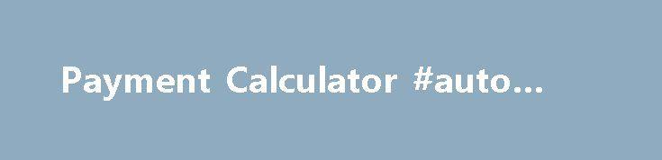 Payment Calculator #auto #zone http\/\/auto-carremmont\/payment - auto payment calculator