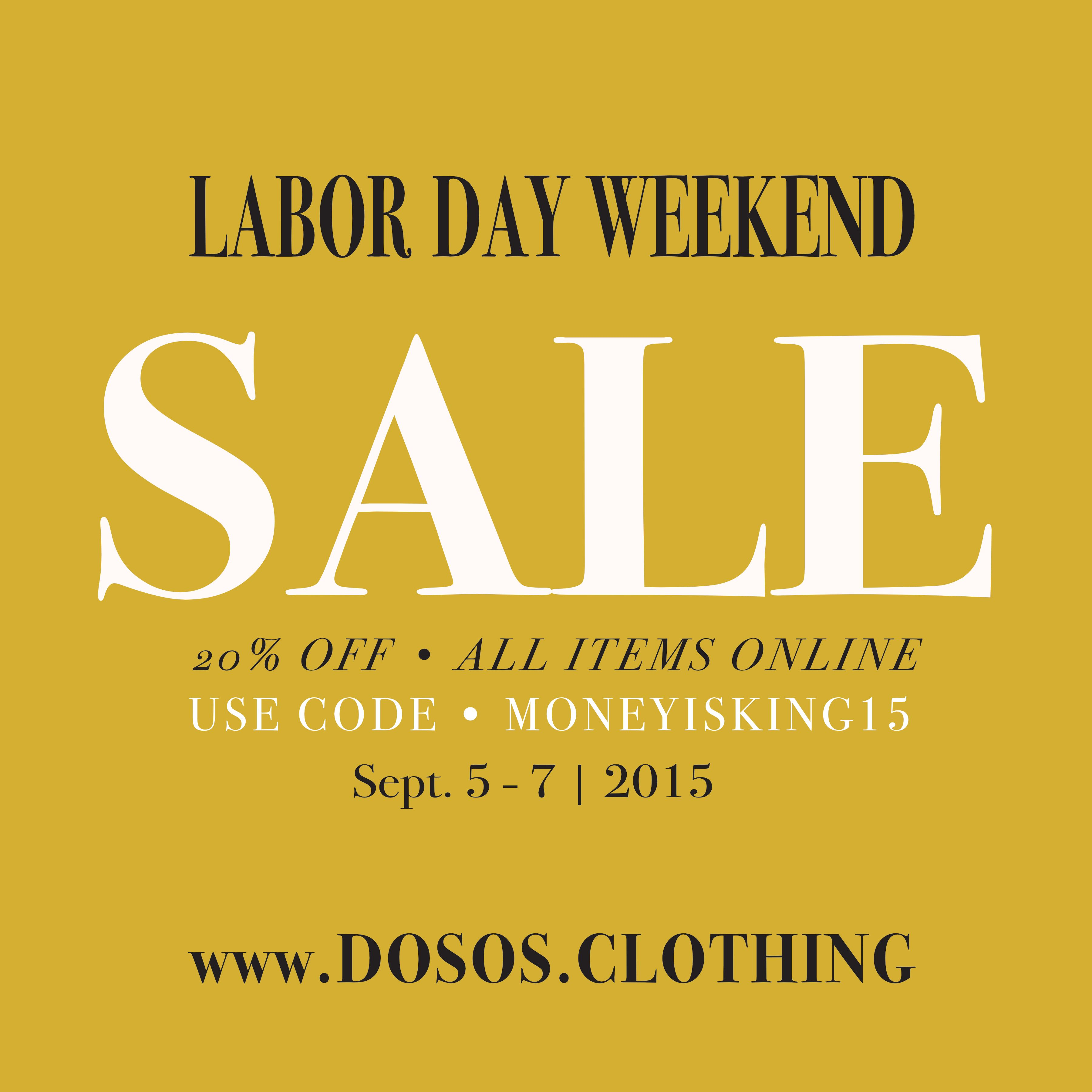Labor Day Weekend SALE  20% Off • All Items Online Use Code: MoneyIsKing15  Promo Ends Sept. 8, 2015 (Midnight)