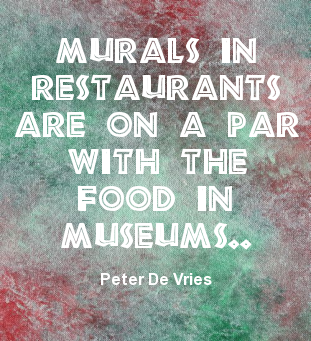 Murals in restaurants are on a par with the food in museums. Peter De Vries