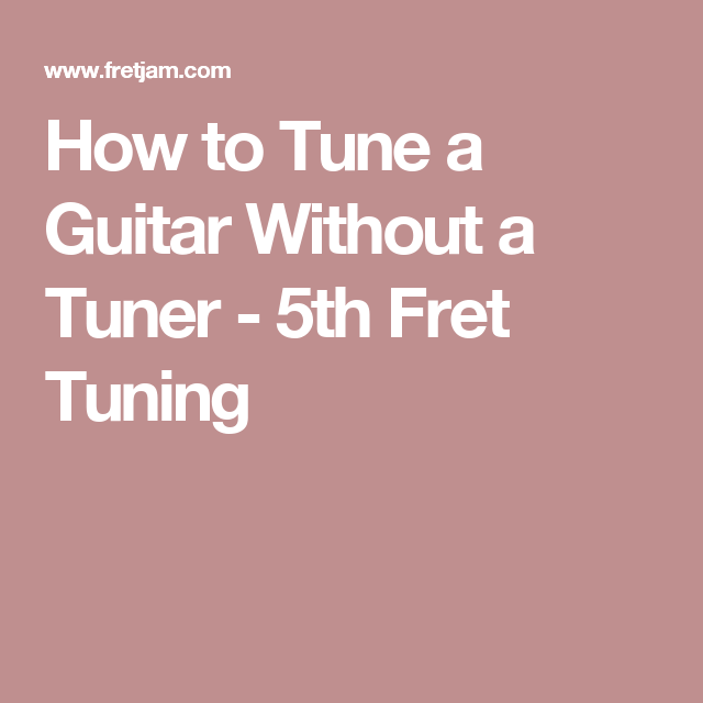 How To Tune A Guitar Without A Tuner 5th Fret Tuning Guitar Tune Tuner
