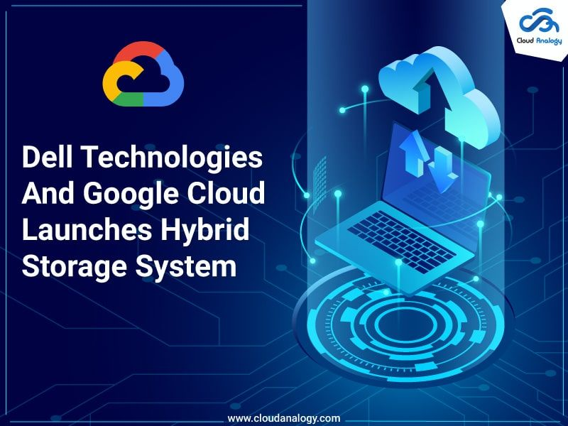 Dell Technologies And Google Cloud Launches Hybrid Storage System In 2020 Storage System Hybrid Cloud Computer Service
