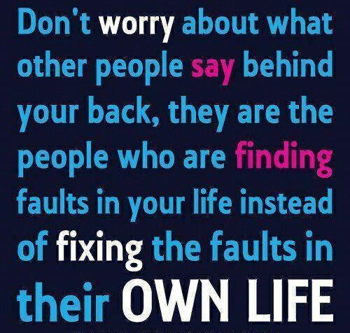 Dont worry what people day behind u r back their to busy finding fault in everbody elses lives instead of fixing there own