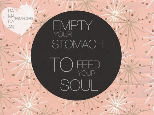 Ramadan reminder: Empty your stomach to feed your soul.