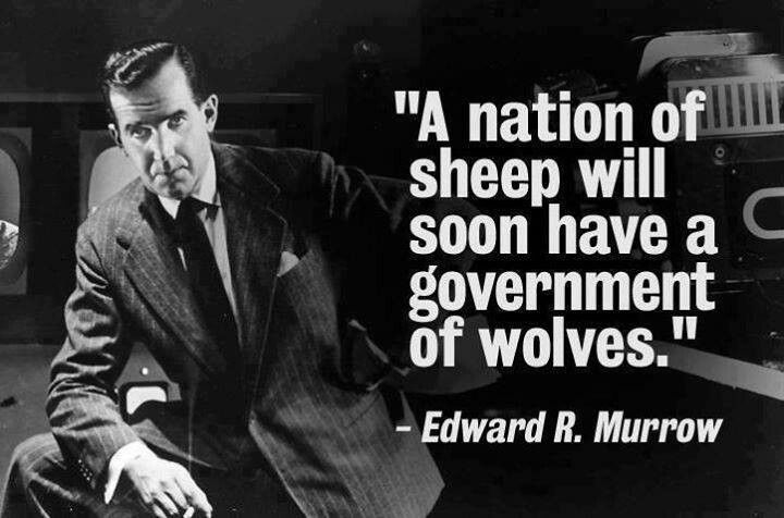 A nation of sheep will have a government of wolves -Edward R. Murrow