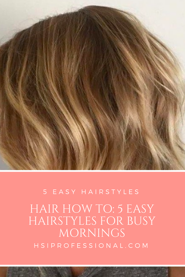 Hair How To 5 Easy Hairstyles For Busy Mornings Hsi Professional
