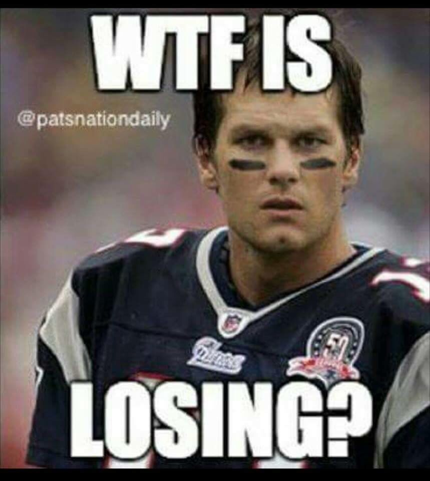 Brady Patriots Wtf Is Losing New England Patriots Football New England Patriots Patriots Memes