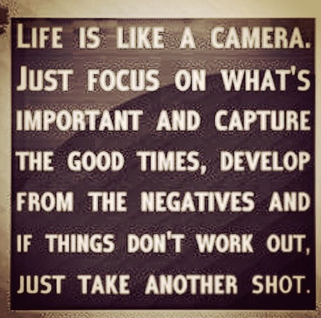 Life Is Like A Camera. Just Focus On Whatu0027s Important And Capture The Good  Times, Develop From The Negatives And If Things Donu0027t Work Out, Just Take  Another ...