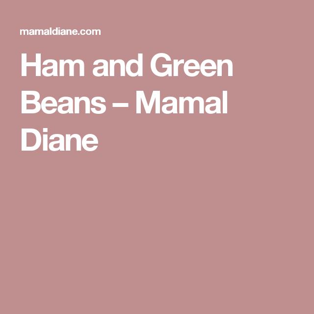 Ham and Green Beans – Mamal Diane